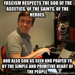 Ridiculously Photogenic Journalist -  Fascism respects the God of the ascetics, of the saints, of the heroes, and also God as seen and prayed to by the simple and primitive heart of the people.