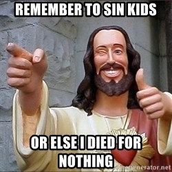Jesus - Remember to sin kids or else i died for nothing