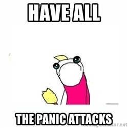 sad do all the things - Have all the panic attacks