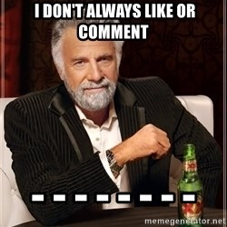 The Most Interesting Man In The World -  i DON'T always like or comment - - - - - - - -