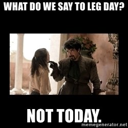 Not Today Syrio Forel - What do we say to leg day? not today.