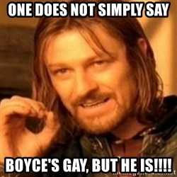 ODN - one does not simply say boyce's gay, but he is!!!!