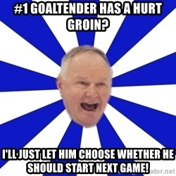 Crafty Randy - #1 goaltender has a hurt groin? i'll just let him choose whether he should start next game!