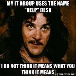 """Indigo Montoya Again - My IT group uses the name """"HELP"""" Desk I do not think it means what you think it means"""