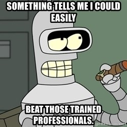 Typical Bender - Something tells me I could easily  beat those trained professionals.