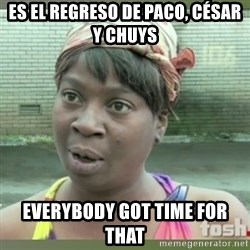 Everybody got time for that - Es el regreso de paco, césar y chuys everybody got time for that