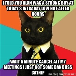 Business Cat - I told you alxn was a strong buy at today's intraday low not after hours wait a minute cancel all my meetings I just got some dank ass catnip
