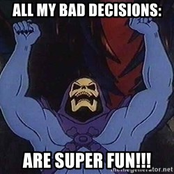 Skeletorz - All my bad decisions: Are SUPER fun!!!