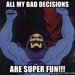 Skeletorz - All my bad decisions Are SUPER fun!!!