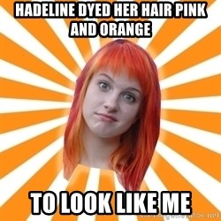 Hayley Williams - hadeline dyed her hair pink and orange to look like me
