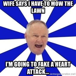 Crafty Randy - wife says i have to mow the lawn  i'm going to fake a heart attack...