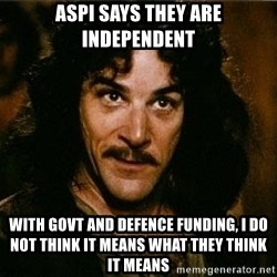 Indigo Montoya Again - ASPI says they are independent With GoVT and DEFENCE FUNDING, I do not think it means what THEY think it means