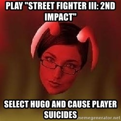 "Bad Nanny - Play ""Street Fighter III: 2nd Impact"" Select Hugo and cause player suicides"