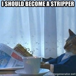 Sophisticated Cat - I should become a stripper