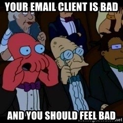 Zoidberg - Your email client is bad And you should feel bad