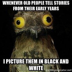 Weird Stuff I Do Potoo - WHENEVER OLD PEOPLE TELL STORIES FROM THEIR EARLY YEARS I PICTURE THEM IN BLACK AND WHITE
