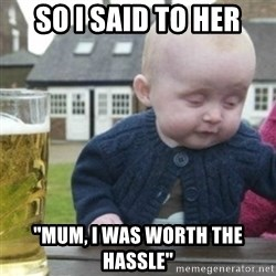 "Bad Drunk Baby - so i said to her ""mum, i was worth the hassle"""