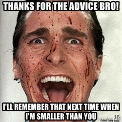 american psycho - Thanks for the advice bro! I'll remember that next time when I'm smaller than you
