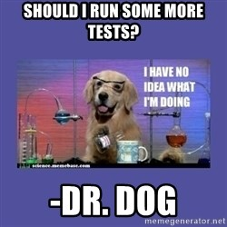 I don't know what i'm doing! dog - Should I Run Some More Tests? -Dr. Dog