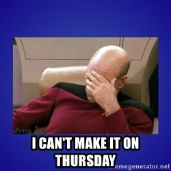 Picard facepalm  -  I can't make it on Thursday