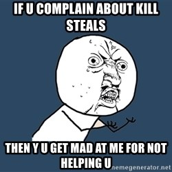 Y U No - if u complain about kill steals  then y u get mad at me for not helping u
