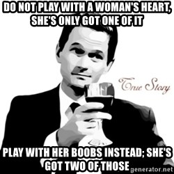 truestory barney - Do not play with a woman's heart, she's only got one of it Play with her boobs instead; she's got two of those