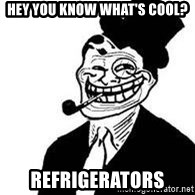 trolldad - hey you know what's cool? Refrigerators