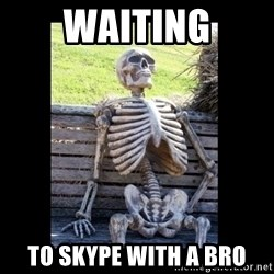 Still Waiting - waiting to skype with a bro