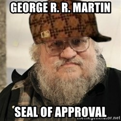 Scumbag George R. R. Martin - George R. R. Martin seal of approval