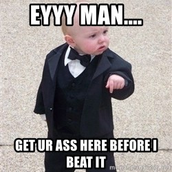 gangster baby - EYyy man.... get ur ass here before i beat it