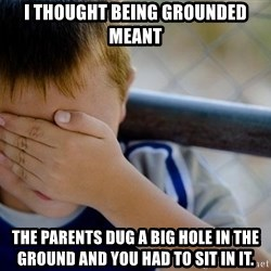 Confession Kid 1 - I thought being grounded meant The parents dug a big hole in the ground and you had to sit in it.