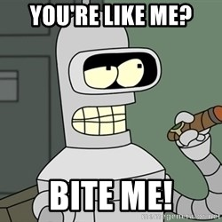 Typical Bender - You're like me? bite me!