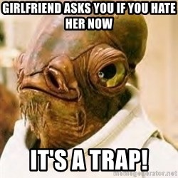 Its A Trap - Girlfriend asks you if you hate her now It's a Trap!