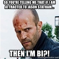 Jason Statham - So you're telling me that if I am attracted to jason statham... Then I'm Bi?!