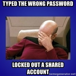 Picard facepalm  - Typed the wrong password locked out a shared account