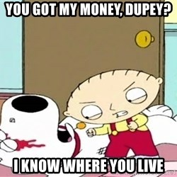 Where's my money Stewie - You GOT MY MONEY, DUPEY? I KNOW WHERE YOU LIVE
