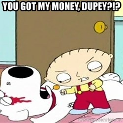 Where's my money Stewie - YOU GOT MY MONEY, DUPEY?!?