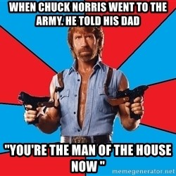 "Chuck Norris  - when chuck norris went to the army. he told his dad ""you're the man of the house now """