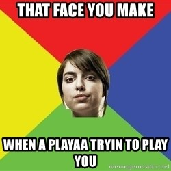 Non Jealous Girl - That face you make  when a playaa tryin to play you