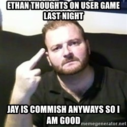 Angry Drunken Comedian - ethan thoughts on user game last night Jay is commish anyways so I am good