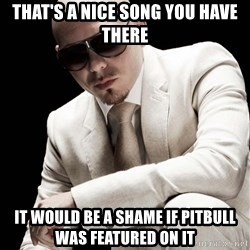 Inherently Dangerous PitBull - that's a nice song you have there it would be a shame if pitbull was featured on it
