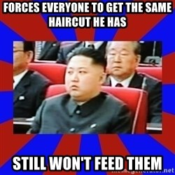 kim jong un - forces everyone to get the same haircut he has still won't feed them