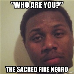 """Nick2Known - """"Who are you?"""" THE SACRED FIRE NEGRO"""