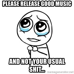 pleaseguy  - Please release good music and not your usual shit...