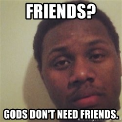 Nick2Known - friends? gods don't need friends.