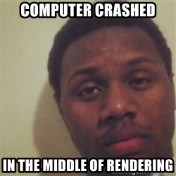 Nick2Known - Computer crashed in the middle of rendering