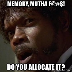 Angry Samuel L Jackson - MemORY, MUTHA F@#$! DO YOU ALLOCATE IT?