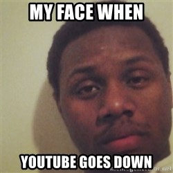 Nick2Known - My face when Youtube goes down