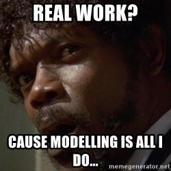 Angry Samuel L Jackson - Real work? Cause modelling is all I do...