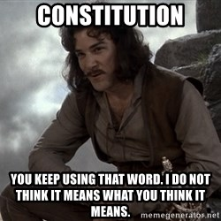 Inigo Montoya You keep using that word - Constitution You keep using that word. I do not think it means what you think it means.